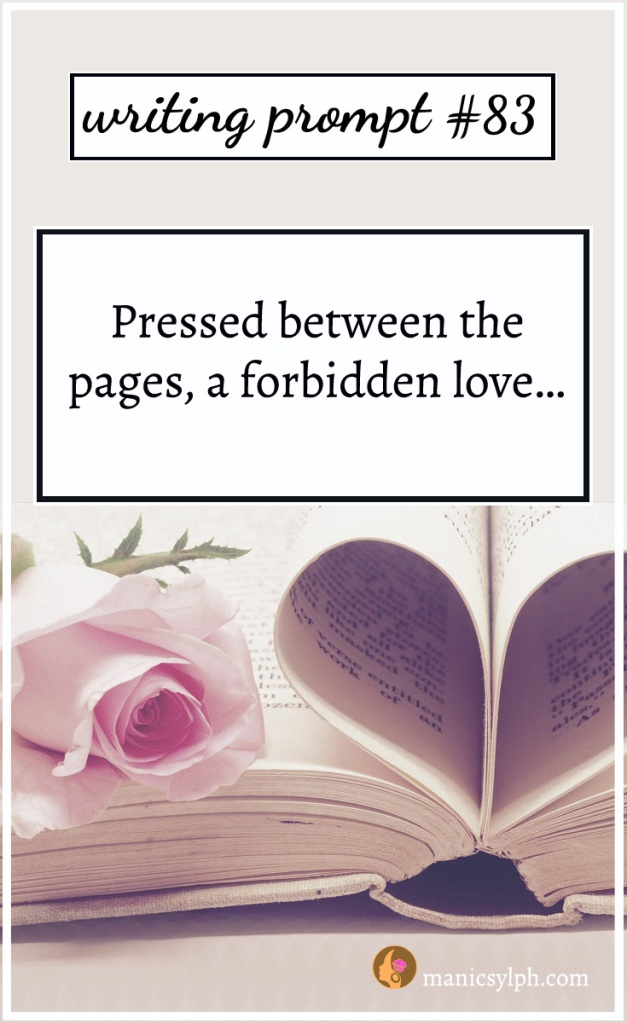 "A pink rose kept in an open book; writing prompt 83 ""Pressed between the pages, a forbidden love…"" written on it."