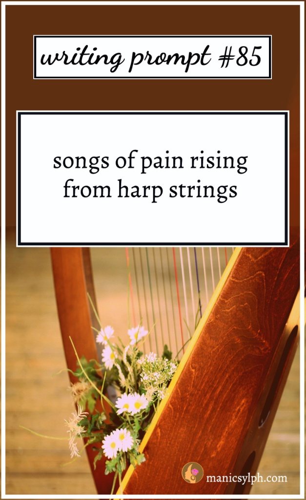 Writing Prompt #85 songs of pain rising from harp string