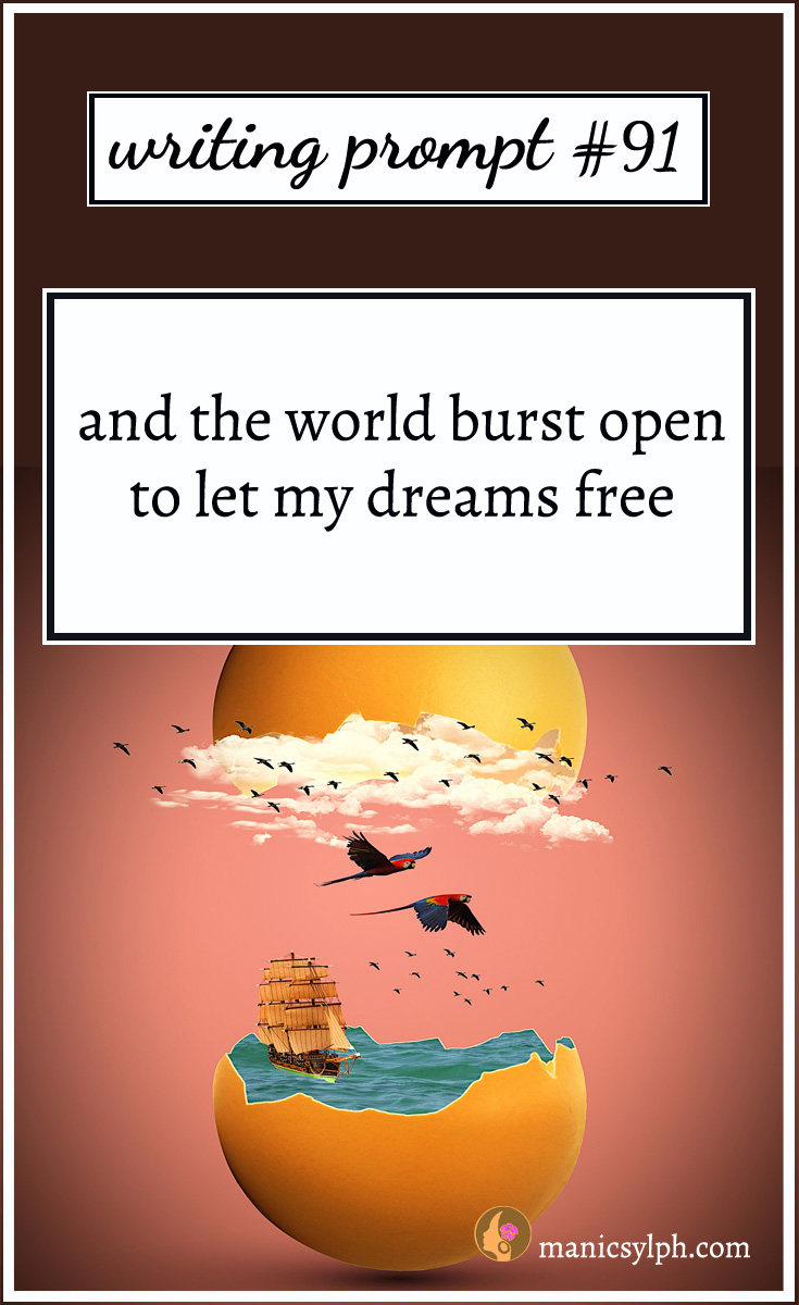 Writing Prompt #91 And the world burst open to let my dreams free