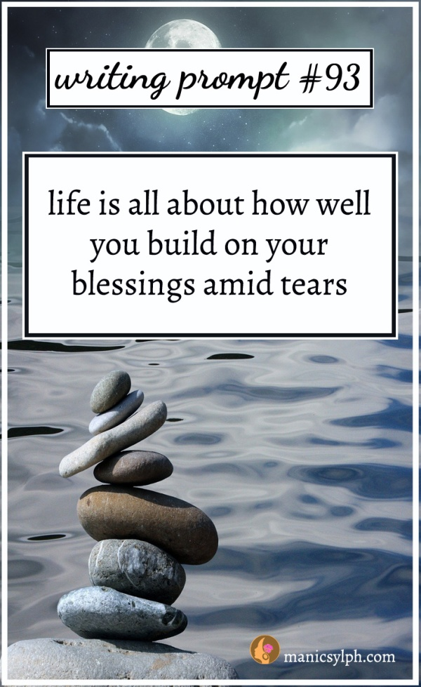 Writing Prompt #93 Life is all about how well you build on your blessings amid tears