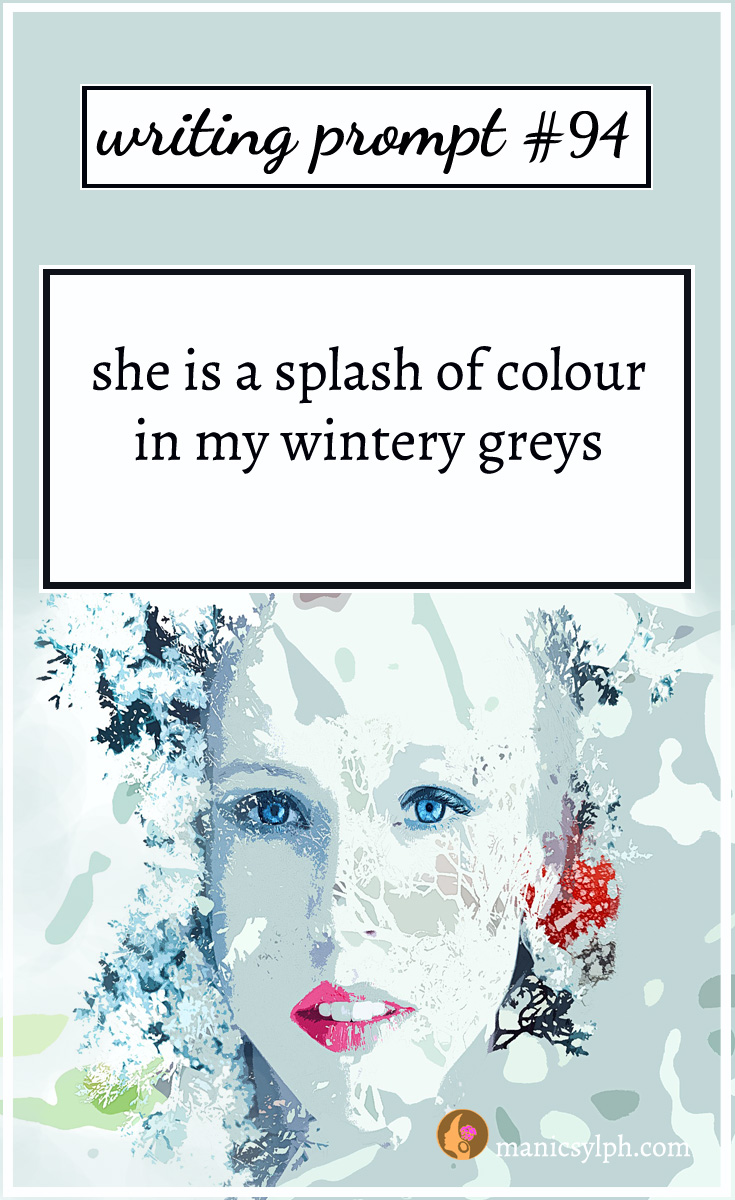 Writing Prompt #94 She is a splash of colour in my wintery greys